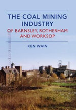 The Coal Mining Industry in Barnsley, Rotherham and Worksop - Ken Wain