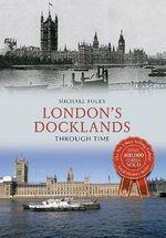 London's Docklands Through Time - Michael Foley