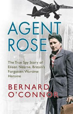 Agent Rose : The True Spy Story of Eileen Nearne, Britain's Forgotten Wartime Heroine - Bernard O'Connor