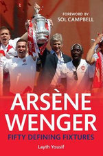 Arsene Wenger : Fifty Defining Fixtures - Laith Yousif