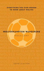 Wolverhampton Wanderers Miscellany : Everything You Ever Needed to Know About Wolves - David Clayton