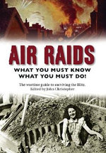 Air Raids : What You Must Know What You Must Do! The Wartime Guide to Surviving the Blitz