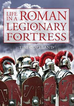 Life in a Roman Legionary Fortress - Tim Copeland