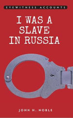 Eyewitness Accounts : I Was a Slave in Russia - John H. Noble