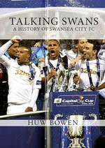 Talking Swans : A History of Swansea City AFC - Huw Bowen
