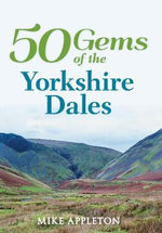 50 Gems of the Yorkshire Dales : The History & Heritage of the Most Iconic Places - Mike Appleton