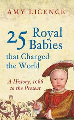 25 Royal Babies That Changed the World : A History 1066 to the Present - Amy Licence