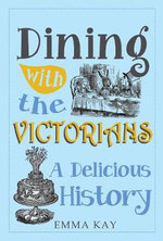 Dining with the Victorians : A Delicious History - Emma Kay