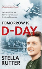 Tomorrow is D-Day : The Remarkable War Story of Supermarine's First Draughtswoman - Stella Rutter