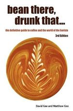 Bean There, Drunk That... the Definitive Guide to Coffee and the World of the Barista - David Gee