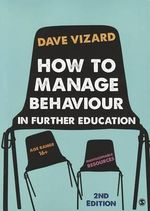 How to Manage Behaviour in Further Education : Engaging Students with Social, Emotional and Behav... - Dave Vizard