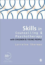 Skills in Counselling and Psychotherapy with Children and Young People - Lorraine Sherman