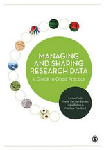 Managing and Sharing Research Data : A Guide to Good Practice - Louise Corti
