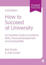 How to Succeed at University : An Essential Guide to Academic Skills, Personal Development & Employability - Bob Smale