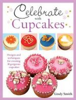 Celebrate with Cupcakes : Designs and Techniques for Creating 30 Gorgeous Cupcakes - Lindy Smith