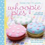 Bake Me I'm Yours... Whoopie Pies : Over 70 Excuses to Bake, Fill and Decorate - Jill Collins