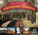 Paul Atterbury's Lost Railway Journeys : Rediscover Britain's Forgotten Railway Routes - Paul Atterbury