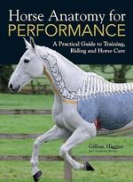 Horse Anatomy for Performance : A Practical Guide to Training, Riding and Horse Care - Gillian Higgins