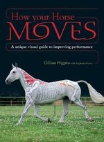 How Your Horse Moves : A Unique Visual Guide to Improving Performance - Gillian Higgins