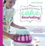 Busy Girls Guide to Cake Decorating : Create Impressive Cakes and Bakes No Matter What Your Time Limit - Ruth Clemens