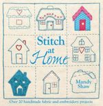 Stitch at Home : Over 20 Handmade Fabric and Embroidery Projects - Mandy Shaw