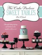 The Cake Parlour Sweet Tables - Beautiful Baking Displays with 40 Themed Cakes, Cupcakes & More - Zoe Clark