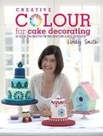 Creative Colour for Cake Decorating : 20 New Projects from the Bestselling Author of the Contemporary Cake Decorating Bible - Lindy Smith
