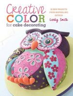 Creative Colour for Cake Decorating : 20 New Projects - Lindy Smith