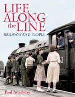 Life Along the Line Railways and People - Paul Atterbury