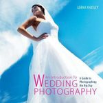 An Introduction to Wedding Photography : A Guide to Photographing the Big Day - Lorna Yabsley