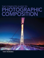 The Complete Guide to Photographic Composition : Practice and Theory for Analogue and Digital Photographers - Tony Worobiec