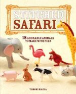 Stitched Safari : 18 Adorable Animals to Make with Felt - Tomomi Maeda