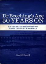 Dr Beeching's Axe 50 Years on : Memories of Britain's Lost Railways - Julian Holland
