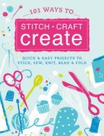 101 Ways to Stitch, Craft, Create : Quick and Easy Projects to Stitch, Sew, Knit, Bead and Fold - Jenny Arnott