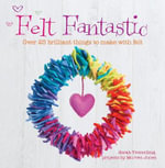 Felt Fantastic : Over 25 Brilliant Things to Make with Wool Felt - Sarah Tremelling