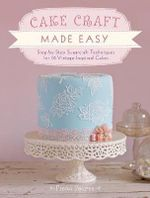 Cake Craft Made Easy : Step by Step Sugarcraft Techniques for 16 Vintage-Inspired Cakes - Fiona Pearce