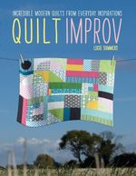 Quilt Improv : Incredible Quilts from Everyday Inspirations - Lucie Summers