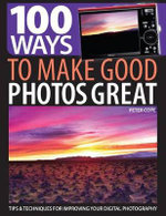 100 Ways to Make Good Photos Great : Tips and Techniques for Improving Your Digital Photography - Peter Cope