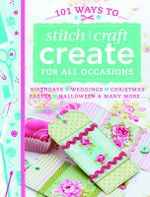 101 Ways to Stitch, Craft, Create for All Occasions : Birthdays, Weddings, Christmas, Easter, Halloween & Many More...