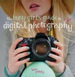 The Busy Girl's Guide to Digital Photography : A Really Useful Introduction to Taking Great Photos - Lorna Yabsley