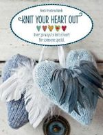 Knit Your Heart Out : Over 30 Ways to Knit a Heart for Someone Special - Bente Presterud Rovik