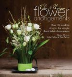 Chic & Unique Flower Arrangements : Over 35 Modern Designs for Simple Floral Table Decorations - Julie Collins