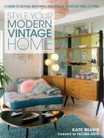 The Style Your Modern Vintage Home : A Guide to Buying, Restoring and Styling from the 1920s to 1990s - Kate Beavis