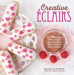 Creative Eclairs : Over 30 Fabulous Flavours and Easy Cake-decorating Ideas for Choux Pastry Creations - Ruth Clemens