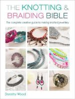 The Knotting & Braiding Bible : A Complete Creative Guide to Making Knotted Jewellery - Dorothy Wood