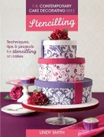 The Contemporary Cake Decorating Bible: Stencilling : Techniques, Tips and Projects for Stencilling on Cakes - Lindy Smith