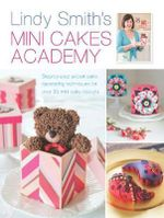 Lindy Smith's Mini Cakes Academy : Step-by-Step Expert Cake Decorating Techniques for Over 30 Mini Cake Designs - Lindy Smith