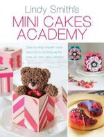 Mini Cakes Academy : Step-By-Step Expert Cake Decorating Techniques for Over 30 Mini Cake Designs - Lindy Smith