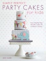 Simply Perfect Party Cakes for Kids : Easy Step-by-Step Novelty Cakes for Children's Parties - Zoe Clark