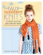 Faux Taxidermy Knits : 15 Wild Animal Knitting Patterns - Louise Walker